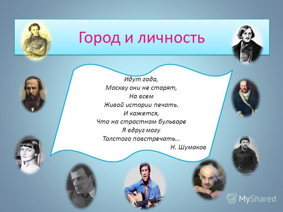 Город и личность Идут года, Москву они не старят, На всем Живой истории печать. И кажется, Что на страстном бульваре Я вдруг могу Толстого повстречать… Н. Шумаков