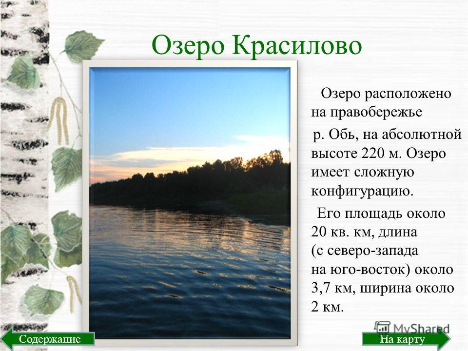 Озеро Красилово Озеро расположено на правобережье р. Обь, на абсолютной высоте 220 м. Озеро имеет сложную конфигурацию. Его площадь около 20 кв. км, длина (с северо-запада на юго-восток) около 3,7 км, ширина около 2 км. На картуСодержание