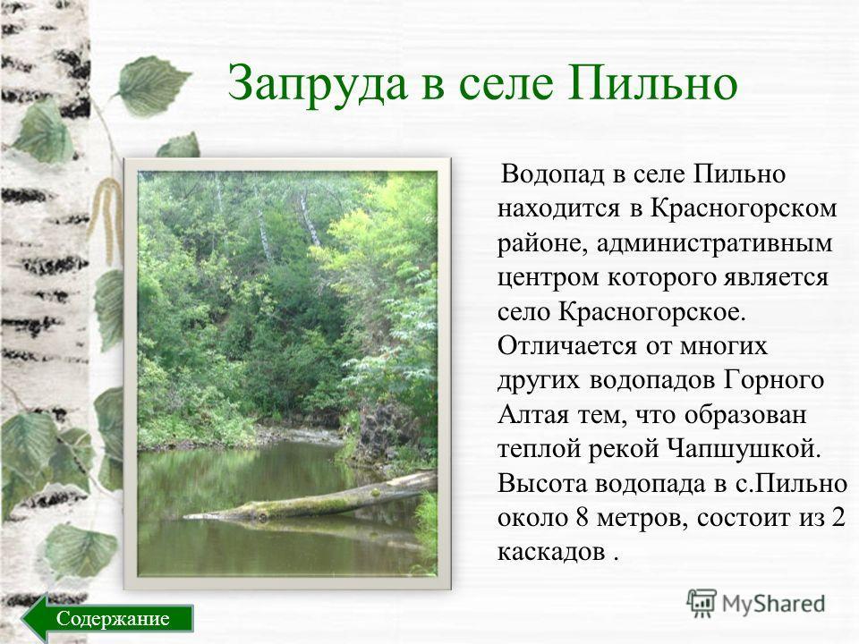 Запруда в селе Пильно Водопад в селе Пильно находится в Красногорском районе, административным центром которого является село Красногорское. Отличается от многих других водопадов Горного Алтая тем, что образован теплой рекой Чапшушкой. Высота водопад