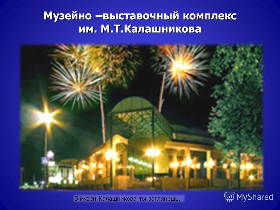 Музейно –выставочный комплекс им. М.Т.Калашникова В музей Калашникова ты заглянешь,