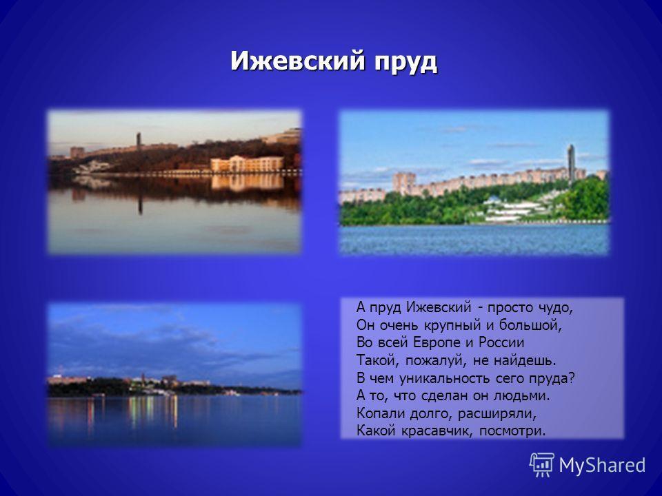 Ижевский пруд А пруд Ижевский - просто чудо, Он очень крупный и большой, Во всей Европе и России Такой, пожалуй, не найдешь. В чем уникальность сего пруда? А то, что сделан он людьми. Копали долго, расширяли, Какой красавчик, посмотри.