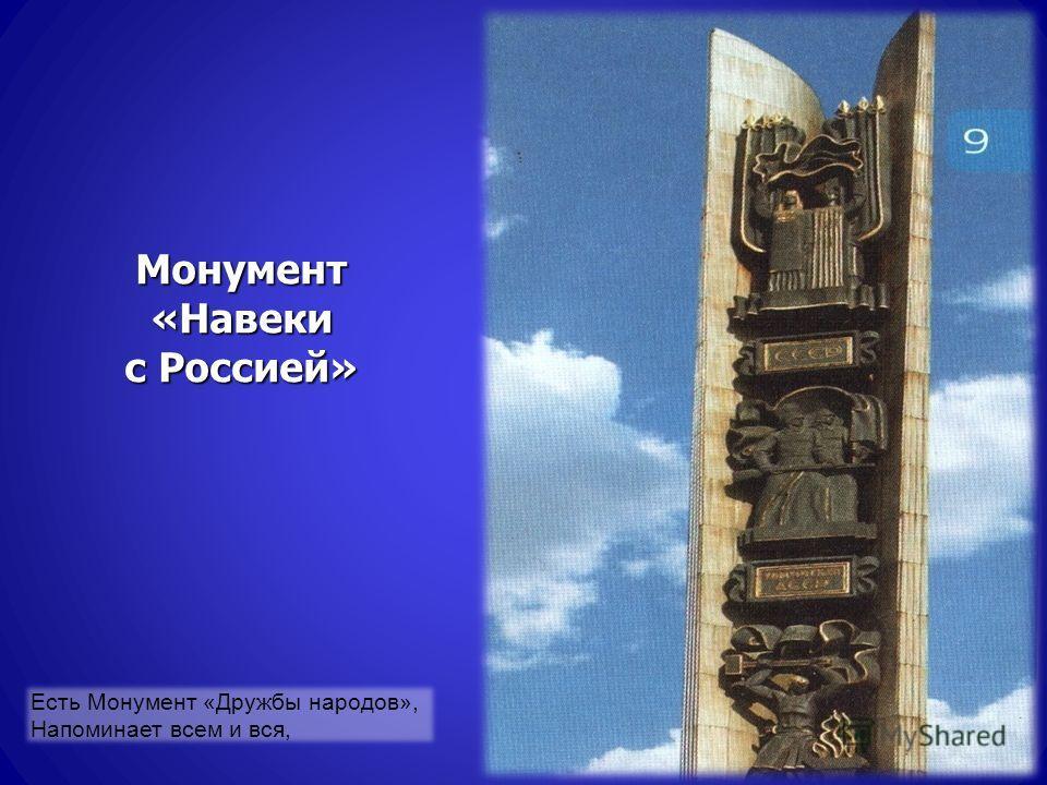 Монумент «Навеки с Россией» Есть Монумент «Дружбы народов», Напоминает всем и вся,