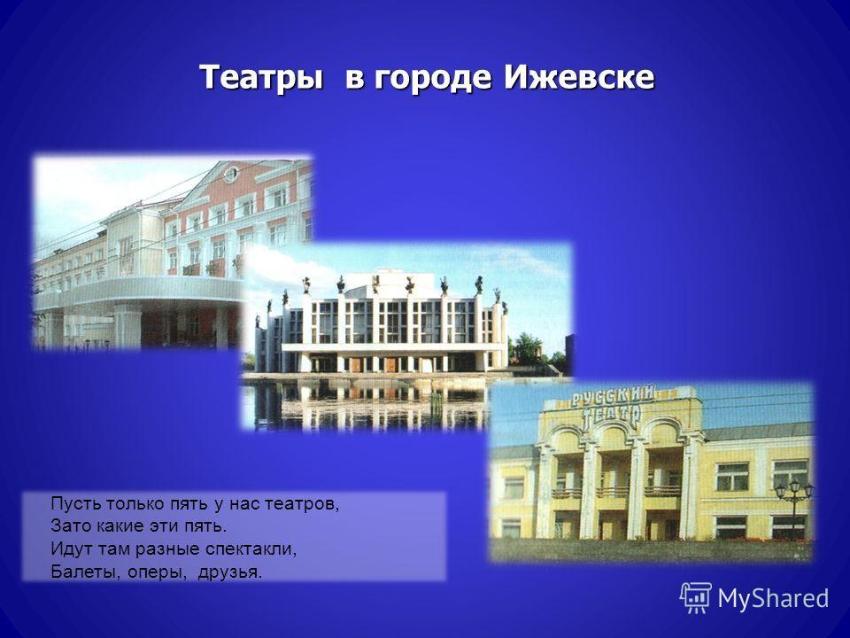 Театры в городе Ижевске Пусть только пять у нас театров, Зато какие эти пять. Идут там разные спектакли, Балеты, оперы, друзья.
