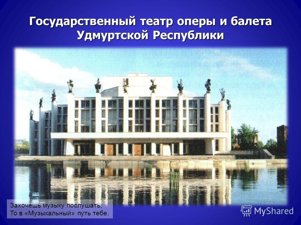 Государственный театр оперы и балета Удмуртской Республики Захочешь музыку послушать, То в «Музыкальный» путь тебе.