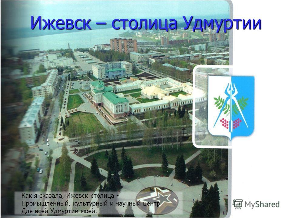 Ижевск – столица Удмуртии Как я сказала, Ижевск столица - Промышленный, культурный и научный центр Для всей Удмуртии моей.