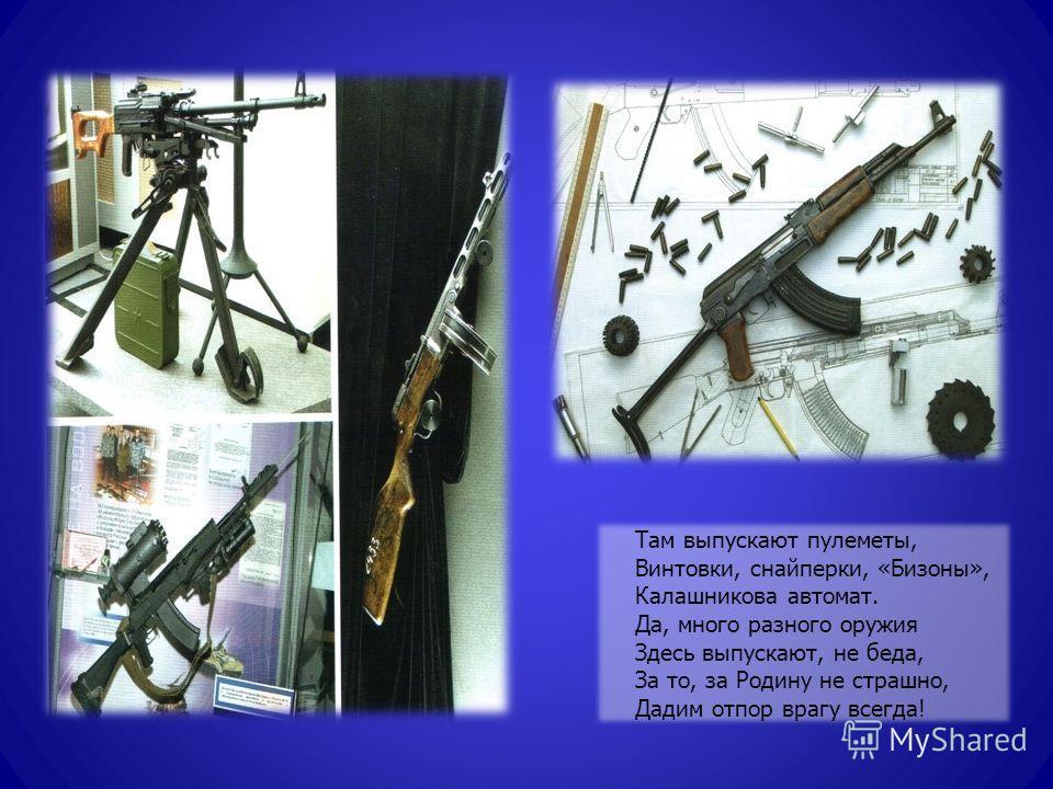 Там выпускают пулеметы, Винтовки, снайперки, «Бизоны», Калашникова автомат. Да, много разного оружия Здесь выпускают, не беда, За то, за Родину не страшно, Дадим отпор врагу всегда!
