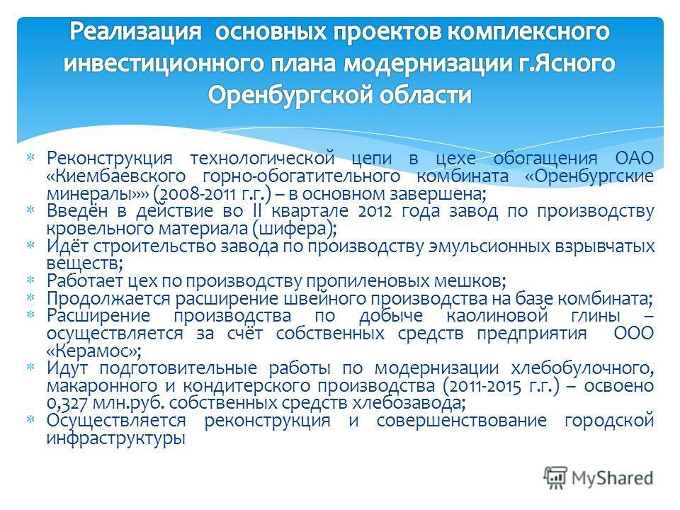 Реконструкция технологической цепи в цехе обогащения ОАО «Киембаевского горно-обогатительного комбината «Оренбургские минералы»» (2008-2011 г.г.) – в основном завершена; Введён в действие во II квартале 2012 года завод по производству кровельного мат