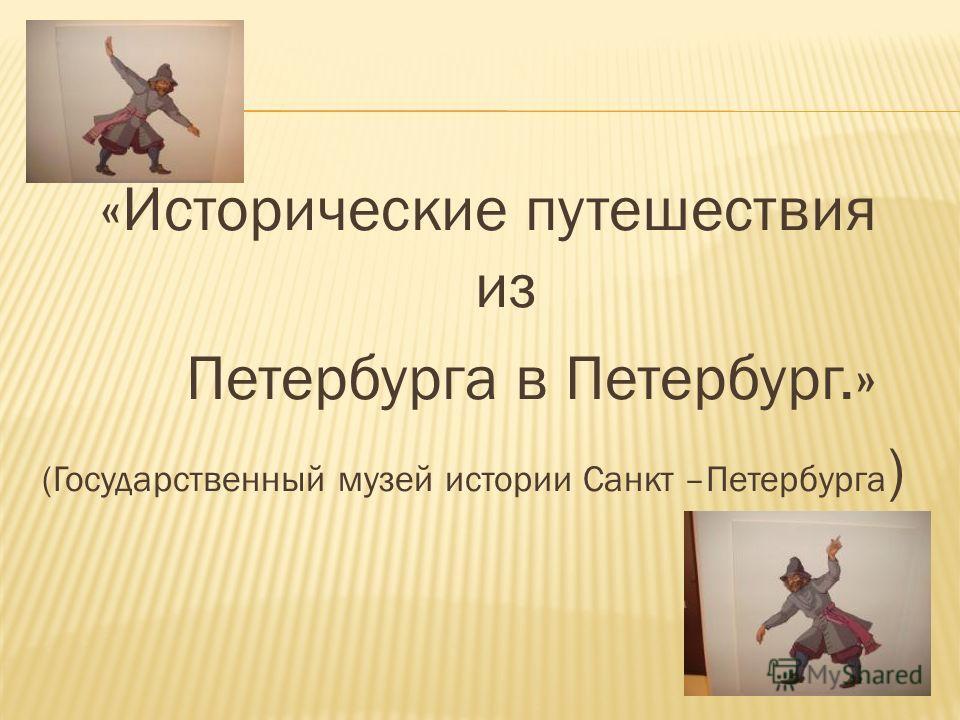 «Исторические путешествия из Петербурга в Петербург.» (Государственный музей истории Санкт –Петербурга )