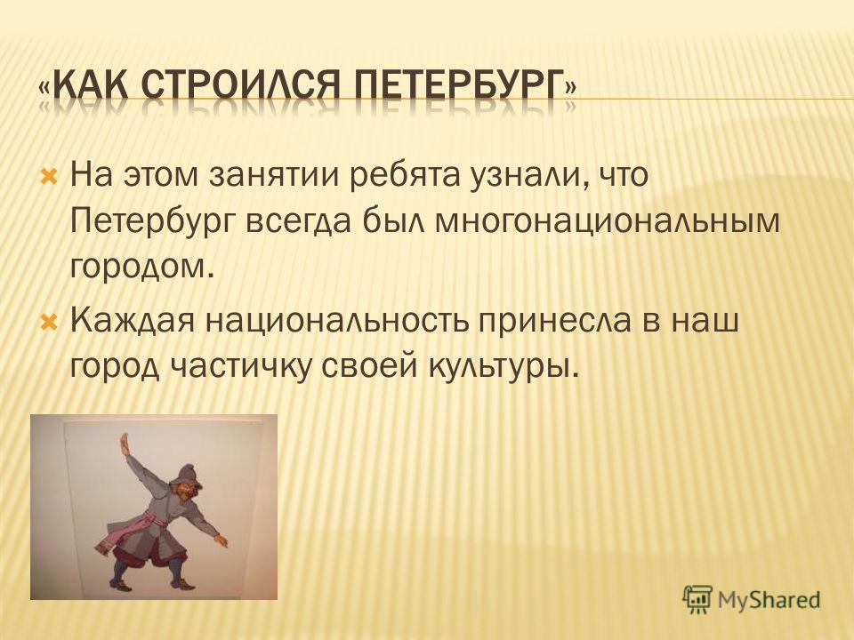 На этом занятии ребята узнали, что Петербург всегда был многонациональным городом. Каждая национальность принесла в наш город частичку своей культуры.
