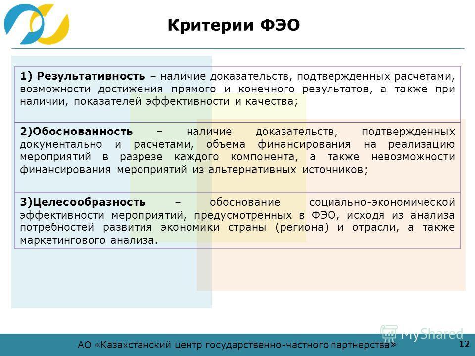 АО «Казахстанский центр государственно-частного партнерства » Критерии ФЭО 1) Результативность – наличие доказательств, подтвержденных расчетами, возможности достижения прямого и конечного результатов, а также при наличии, показателей эффективности и