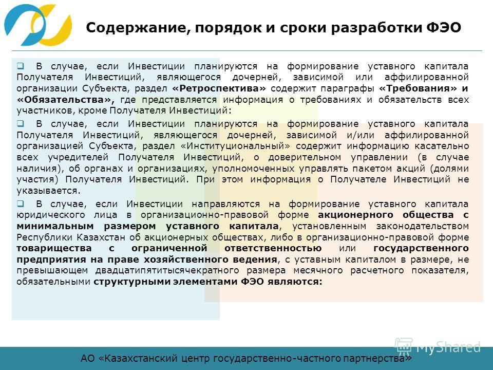 АО «Казахстанский центр государственно-частного партнерства » Содержание, порядок и сроки разработки ФЭО В случае, если Инвестиции планируются на формирование уставного капитала Получателя Инвестиций, являющегося дочерней, зависимой или аффилированно