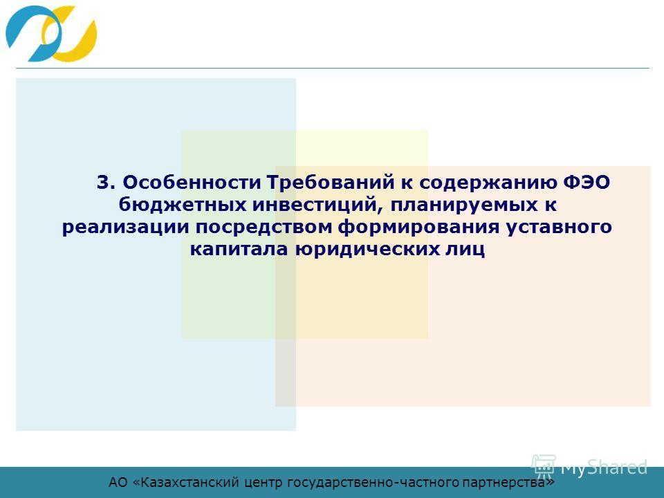 АО «Казахстанский центр государственно-частного партнерства » 3. Особенности Требований к содержанию ФЭО бюджетных инвестиций, планируемых к реализации посредством формирования уставного капитала юридических лиц