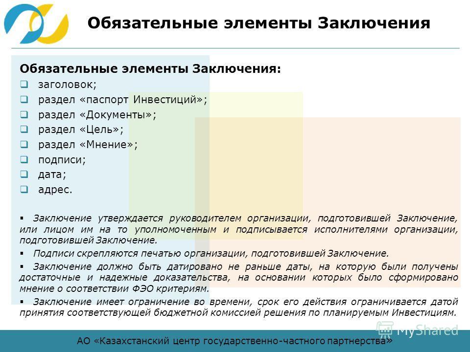 АО «Казахстанский центр государственно-частного партнерства » Обязательные элементы Заключения Обязательные элементы Заключения: заголовок; раздел «паспорт Инвестиций»; раздел «Документы»; раздел «Цель»; раздел «Мнение»; подписи; дата; адрес. Заключе