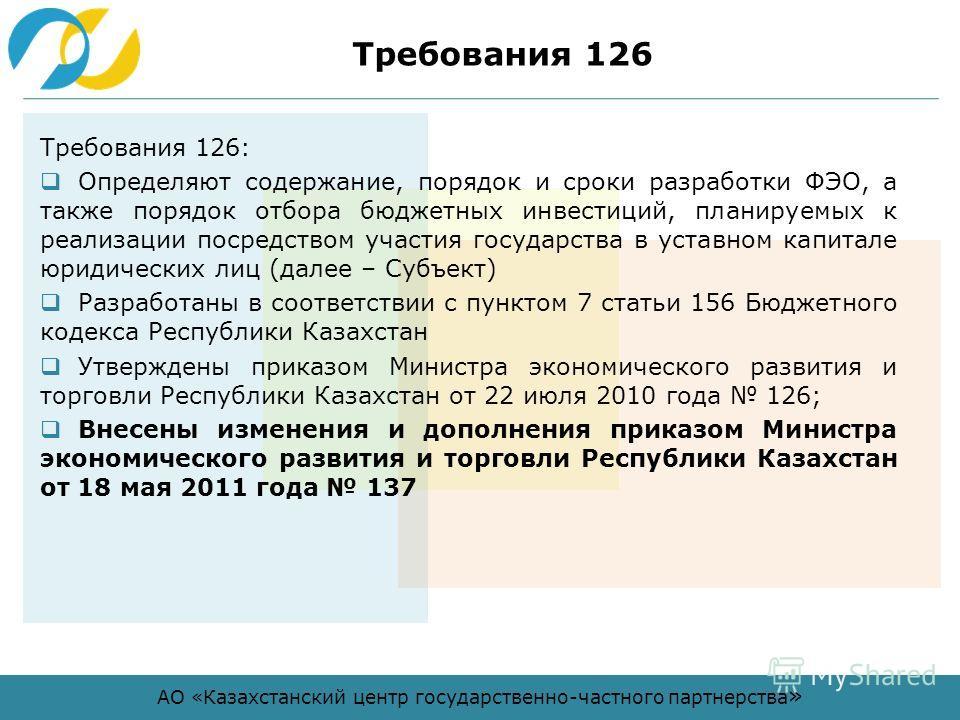 АО «Казахстанский центр государственно-частного партнерства » Требования 126 Требования 126: Определяют содержание, порядок и сроки разработки ФЭО, а также порядок отбора бюджетных инвестиций, планируемых к реализации посредством участия государства