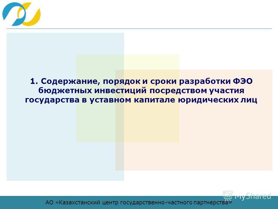 АО «Казахстанский центр государственно-частного партнерства » 1. Содержание, порядок и сроки разработки ФЭО бюджетных инвестиций посредством участия государства в уставном капитале юридических лиц