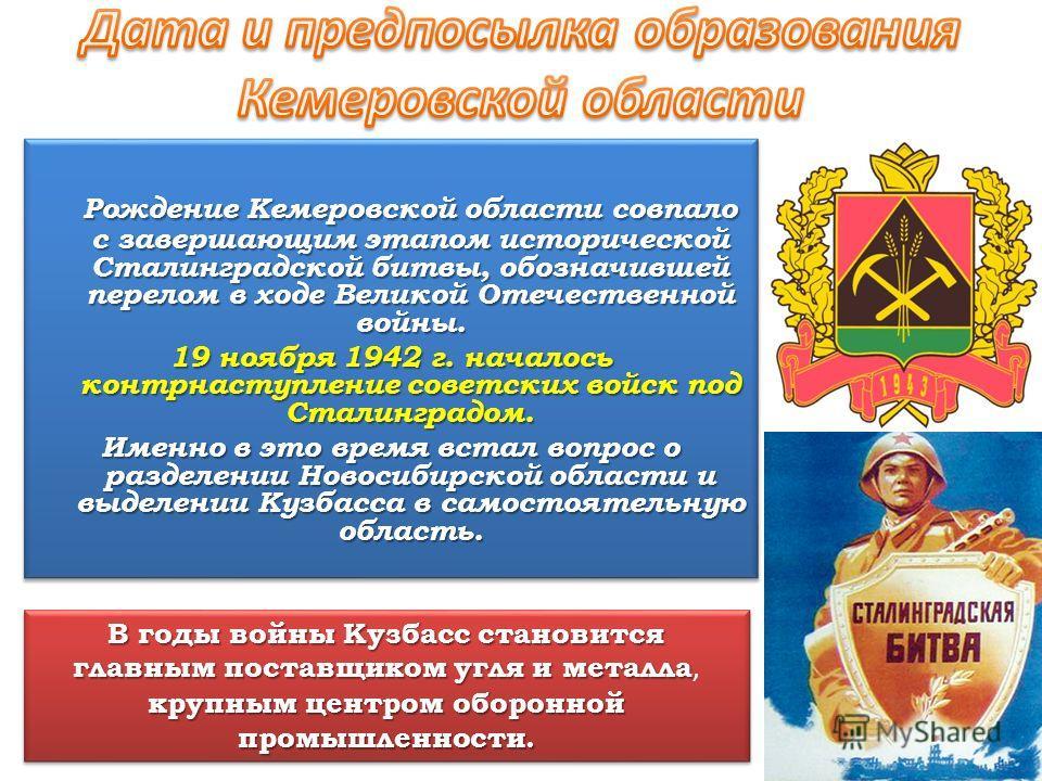 Рождение Кемеровской области совпало с завершающим этапом исторической Сталинградской битвы, обозначившей перелом в ходе Великой Отечественной войны. 19 ноября 1942 г. началось контрнаступление советских войск под Сталинградом. Именно в это время вст