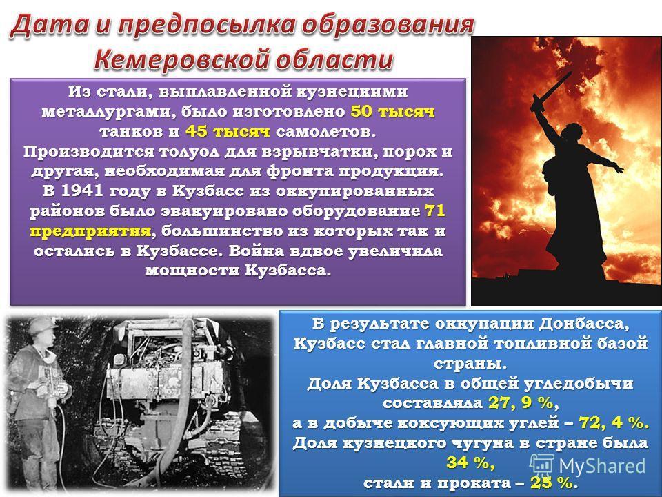 Из стали, выплавленной кузнецкими металлургами, было изготовлено 50 тысяч танков и 45 тысяч самолетов. Производится толуол для взрывчатки, порох и другая, необходимая для фронта продукция. В 1941 году в Кузбасс из оккупированных районов было эвакуиро