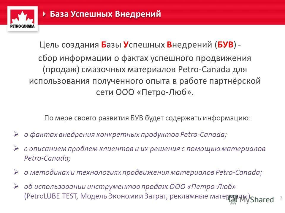 2 База Успешных Внедрений сбор информации о фактах успешного продвижения (продаж) смазочных материалов Petro-Canada для использования полученного опыта в работе партнёрской сети ООО «Петро-Люб». Цель создания Базы Успешных Внедрений (БУВ) - По мере с