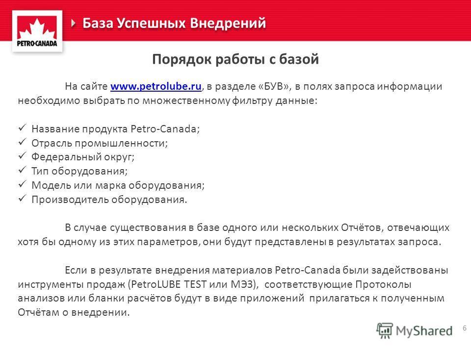 6 Порядок работы с базой На сайте www.petrolube.ru, в разделе «БУВ», в полях запроса информации необходимо выбрать по множественному фильтру данные:www.petrolube.ru Название продукта Petro-Canada; Отрасль промышленности; Федеральный округ; Тип оборуд