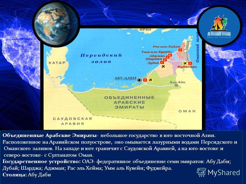 Объединенные Арабские Эмираты- небольшое государство в юго восточной Азии. Расположенное на Аравийском полуострове, оно омывается лазурными водами Персидского и Оманского заливов. На западе и юге граничит с Саудовской Аравией, а на юго-востоке и севе