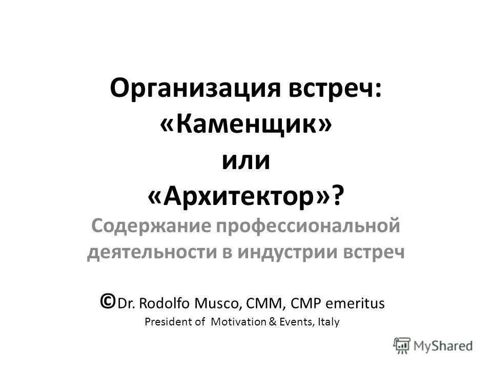 Организация встреч: «Каменщик» или «Архитектор»? Содержание профессиональной деятельности в индустрии встреч © Dr. Rodolfo Musco, CMM, CMP emeritus President of Motivation & Events, Italy