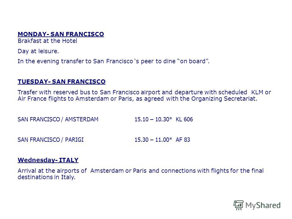 MONDAY- SAN FRANCISCO Brakfast at the Hotel Day at leisure. In the evening transfer to San Francisco s peer to dine on board. TUESDAY- SAN FRANCISCO Trasfer with reserved bus to San Francisco airport and departure with scheduled KLM or Air France fli