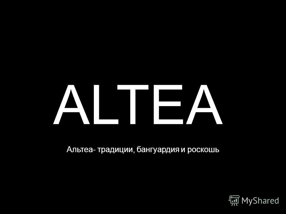 ALTEA Альтеа- традиции, бангуардия и роскошь ь
