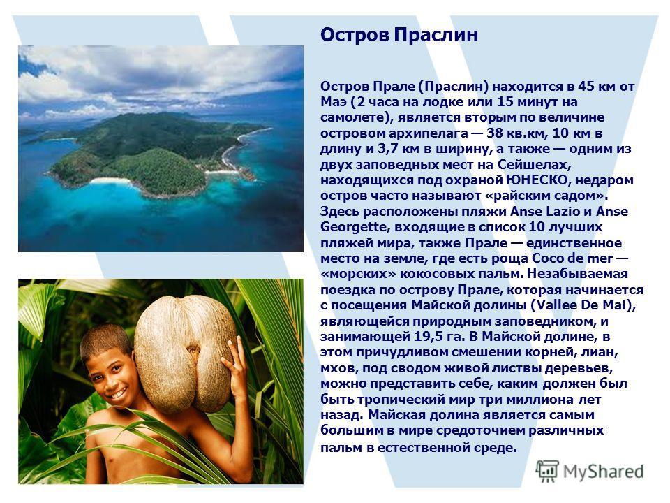 Остров Праслин Остров Прале (Праслин) находится в 45 км от Маэ (2 часа на лодке или 15 минут на самолете), является вторым по величине островом архипелага 38 кв.км, 10 км в длину и 3,7 км в ширину, а также одним из двух заповедных мест на Сейшелах, н