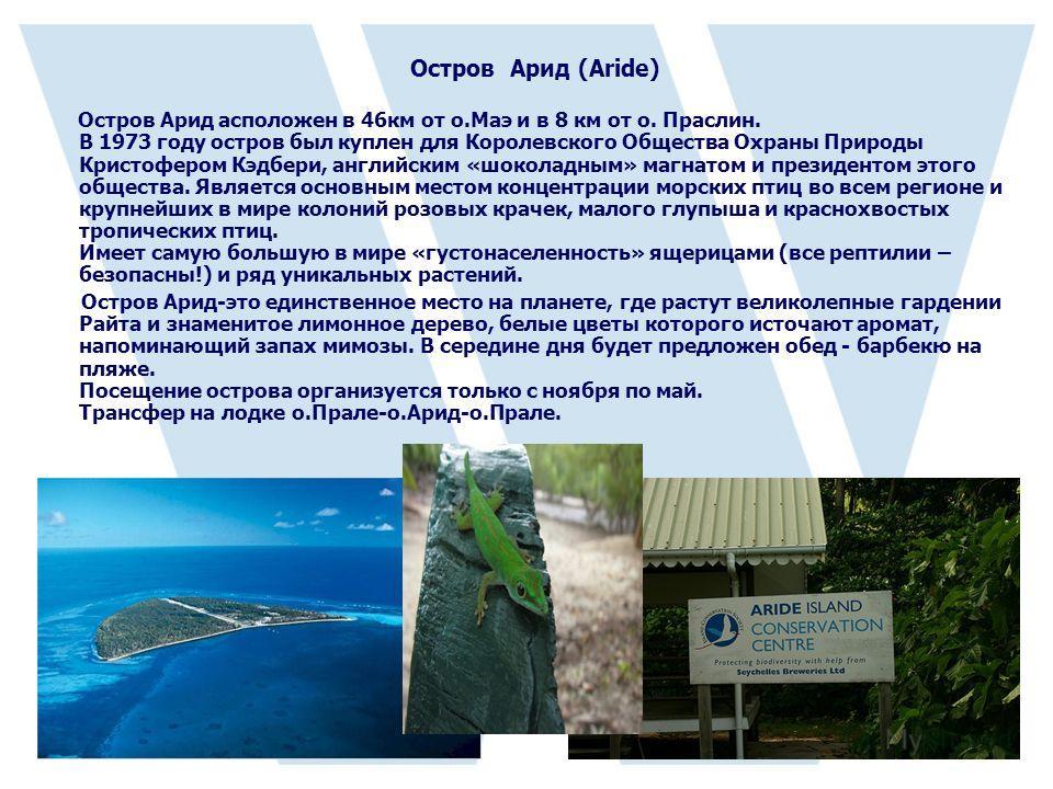 Остров Арид (Aride) Остров Арид асположен в 46км от о.Маэ и в 8 км от о. Праслин. В 1973 году остров был куплен для Королевского Общества Охраны Природы Кристофером Кэдбери, английским «шоколадным» магнатом и президентом этого общества. Является осно