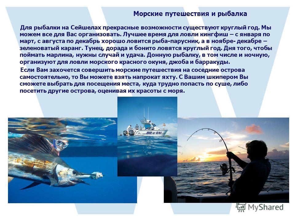 Морские путешествия и рыбалка Для рыбалки на Сейшелах прекрасные возможности существуют круглый год. Мы можем все для Вас организовать. Лучшее время для ловли кингфиш – с января по март, с августа по декабрь хорошо ловится рыба-парусник, а в ноябре-