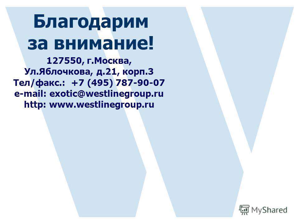 127550, г.Москва, Ул.Яблочкова, д.21, корп.3 Тел/факс.: +7 (495) 787-90-07 е-mail: exotic@westlinegroup.ru http: www.westlinegroup.ru Благодарим за внимание!