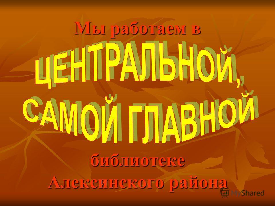 Мы работаем в библиотеке Алексинского района
