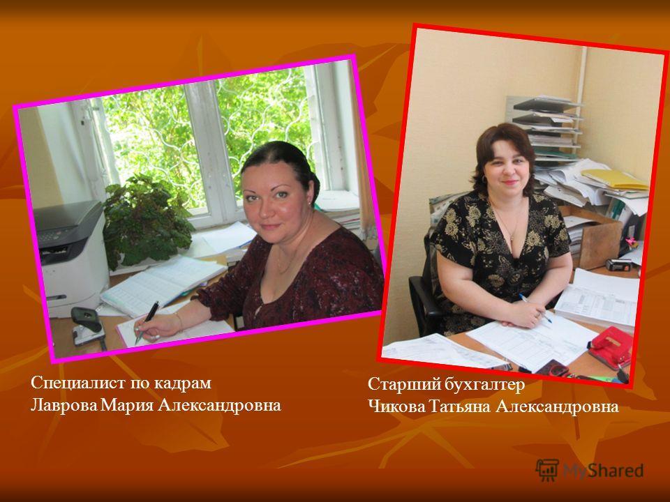 Специалист по кадрам Лаврова Мария Александровна Старший бухгалтер Чикова Татьяна Александровна