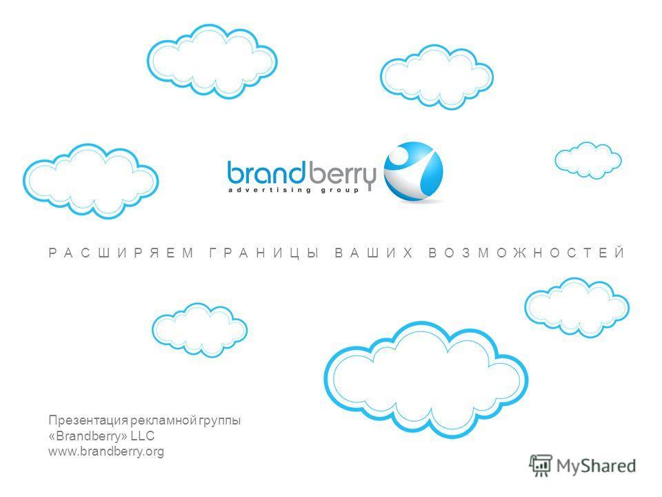 РАСШИРЯЕМ ГРАНИЦЫ ВАШИХ ВОЗМОЖНОСТЕЙ www.brandberry.org РАСШИРЯЕМ ГРАНИЦЫ ВАШИХ ВОЗМОЖНОСТЕЙ Презентация рекламной группы «Brandberry» LLC www.brandberry.org