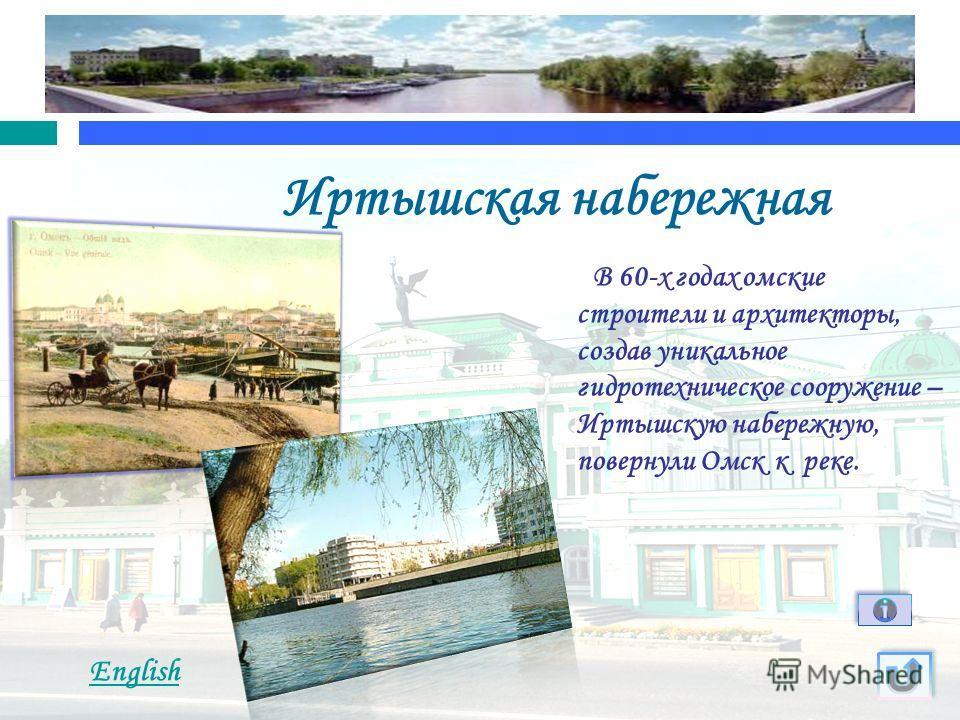 Иртышская набережная В 60-х годах омские строители и архитекторы, создав уникальное гидротехническое сооружение – Иртышскую набережную, повернули Омск к реке. English