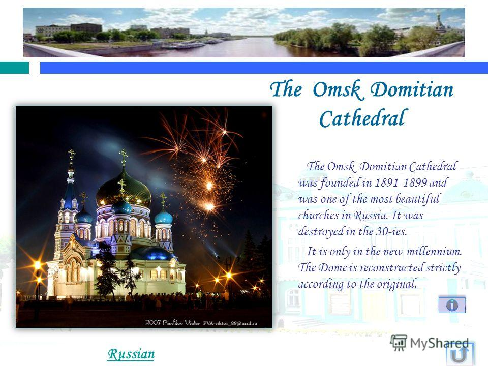 The Omsk Domitian Cathedral The Omsk Domitian Cathedral was founded in 1891-1899 and was one of the most beautiful churches in Russia. It was destroyed in the 30-ies. It is only in the new millennium. The Dome is reconstructed strictly according to t