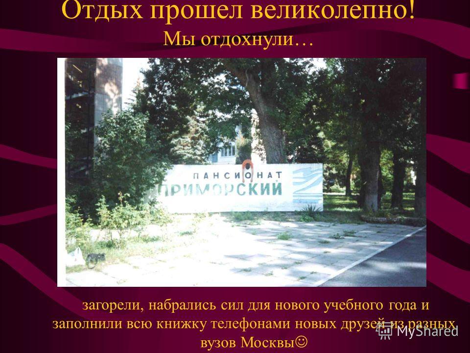 Отдых прошел великолепно! Мы отдохнули… загорели, набрались сил для нового учебного года и заполнили всю книжку телефонами новых друзей из разных вузов Москвы