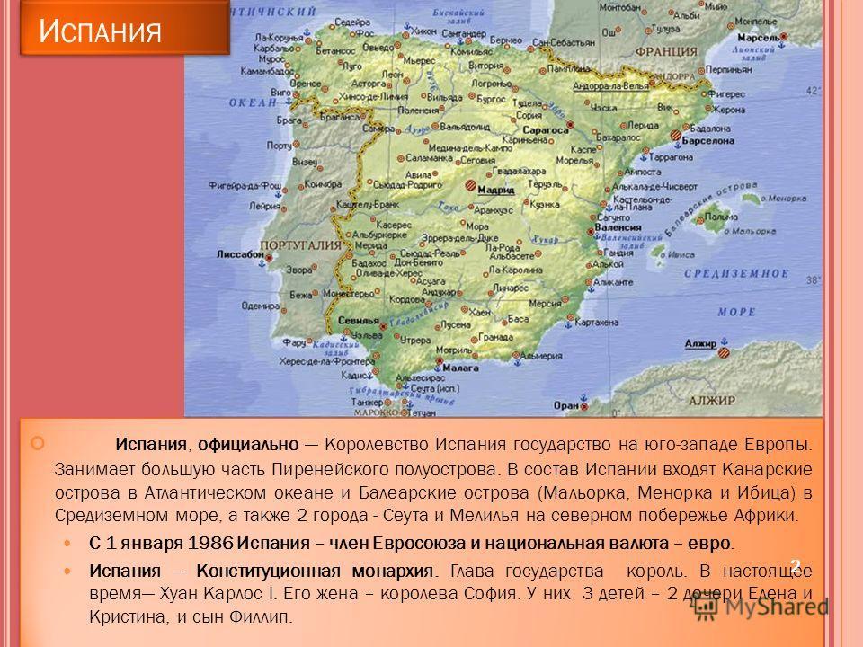 Испания, официально Королевство Испания государство на юго-западе Европы. Занимает большую часть Пиренейского полуострова. В состав Испании входят Канарские острова в Атлантическом океане и Балеарские острова (Мальорка, Менорка и Ибица) в Средиземном