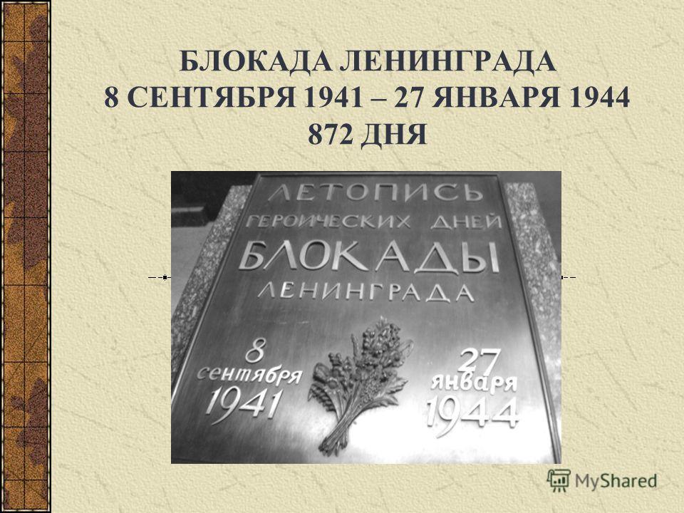 БЛОКАДА ЛЕНИНГРАДА 8 СЕНТЯБРЯ 1941 – 27 ЯНВАРЯ 1944 872 ДНЯ