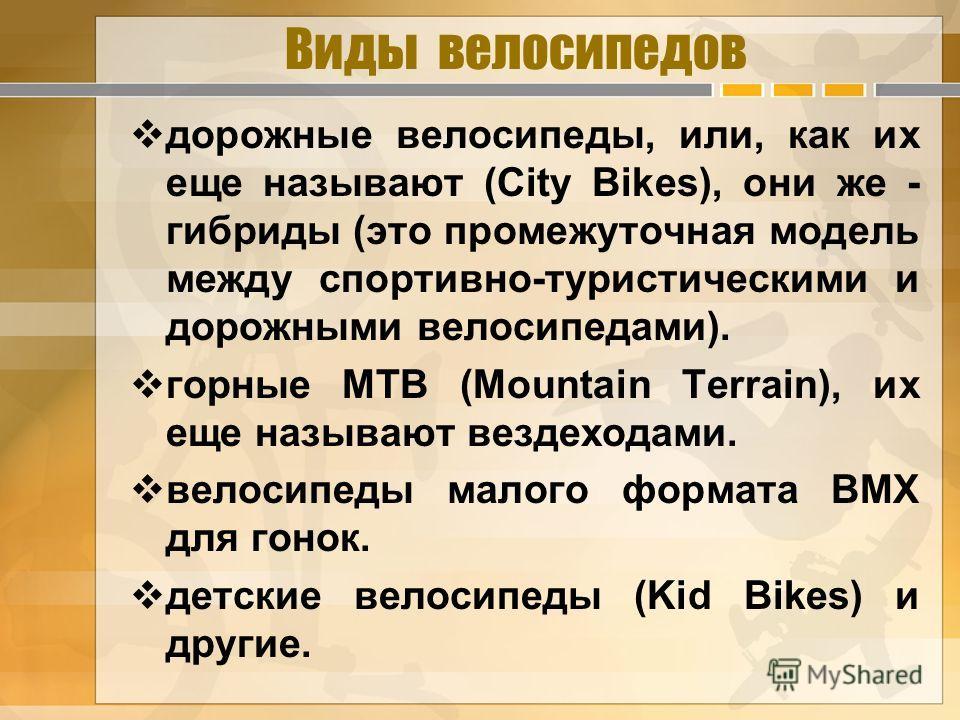 Виды велосипедов дорожные велосипеды, или, как их еще называют (City Bikes), они же - гибриды (это промежуточная модель между спортивно-туристическими и дорожными велосипедами). горные МТВ (Mountain Terrain), их еще называют вездеходами. велосипеды м
