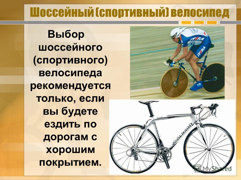 Шоссейный (спортивный) велосипед Выбор шоссейного (спортивного) велосипеда рекомендуется только, если вы будете ездить по дорогам с хорошим покрытием.