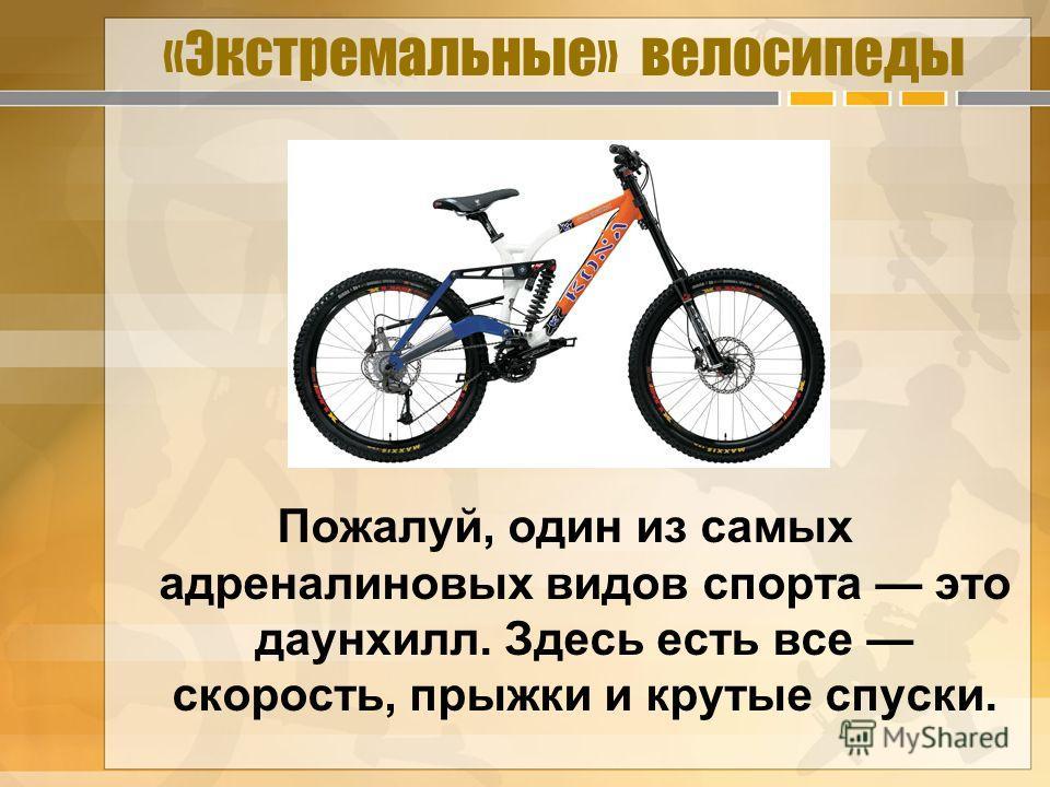 «Экстремальные» велосипеды Пожалуй, один из самых адреналиновых видов спорта это даунхилл. Здесь есть все скорость, прыжки и крутые спуски.