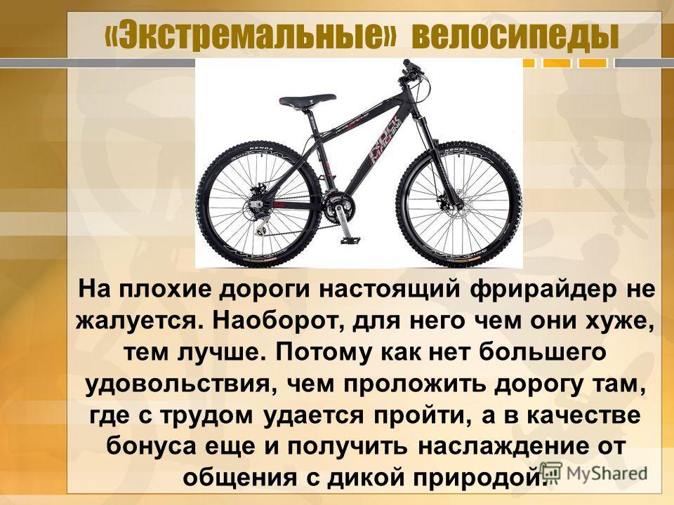 «Экстремальные» велосипеды На плохие дороги настоящий фрирайдер не жалуется. Наоборот, для него чем они хуже, тем лучше. Потому как нет большего удовольствия, чем проложить дорогу там, где с трудом удается пройти, а в качестве бонуса еще и получить н