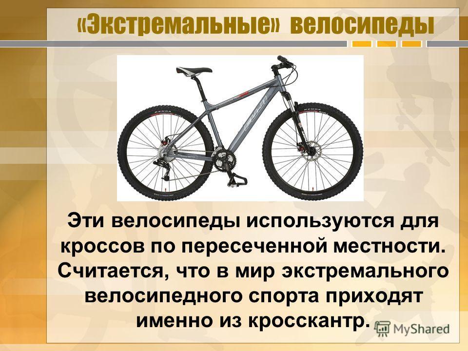 «Экстремальные» велосипеды Эти велосипеды используются для кроссов по пересеченной местности. Считается, что в мир экстремального велосипедного спорта приходят именно из кросскантр.
