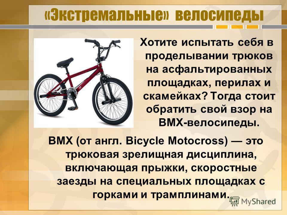 «Экстремальные» велосипеды Хотите испытать себя в проделывании трюков на асфальтированных площадках, перилах и скамейках? Тогда стоит обратить свой взор на BMX-велосипеды. BMX (от англ. Bicycle Motocross) это трюковая зрелищная дисциплина, включающая