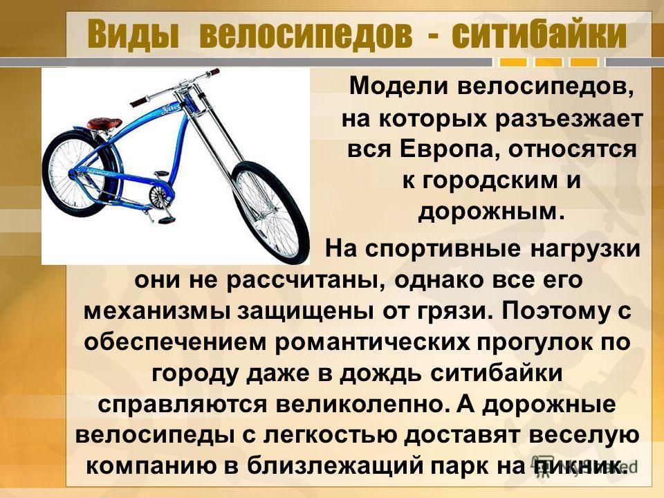 Виды велосипедов - ситибайки Модели велосипедов, на которых разъезжает вся Европа, относятся к городским и дорожным. На спортивные нагрузки они не рассчитаны, однако все его механизмы защищены от грязи. Поэтому с обеспечением романтических прогулок п