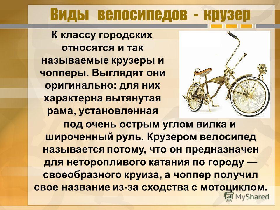 Виды велосипедов - крузер К классу городских относятся и так называемые крузеры и чопперы. Выглядят они оригинально: для них характерна вытянутая рама, установленная под очень острым углом вилка и широченный руль. Крузером велосипед называется потому
