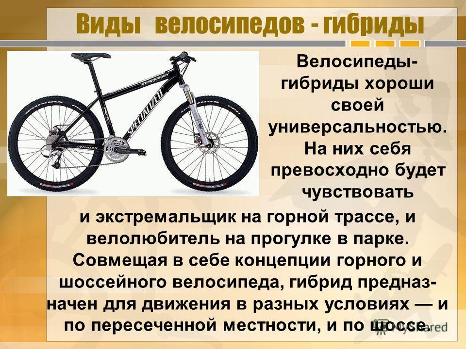 Виды велосипедов - гибриды Велосипеды- гибриды хороши своей универсальностью. На них себя превосходно будет чувствовать и экстремальщик на горной трассе, и велолюбитель на прогулке в парке. Совмещая в себе концепции горного и шоссейного велосипеда, г
