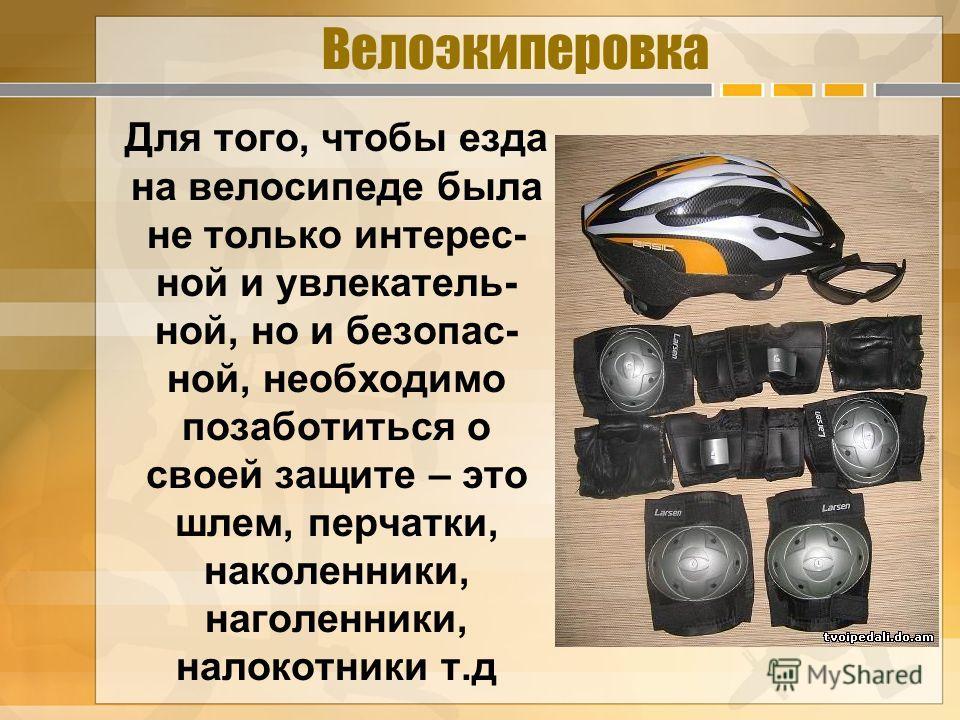 Велоэкиперовка Для того, чтобы езда на велосипеде была не только интерес- ной и увлекатель- ной, но и безопас- ной, необходимо позаботиться о своей защите – это шлем, перчатки, наколенники, наголенники, налокотники т.д