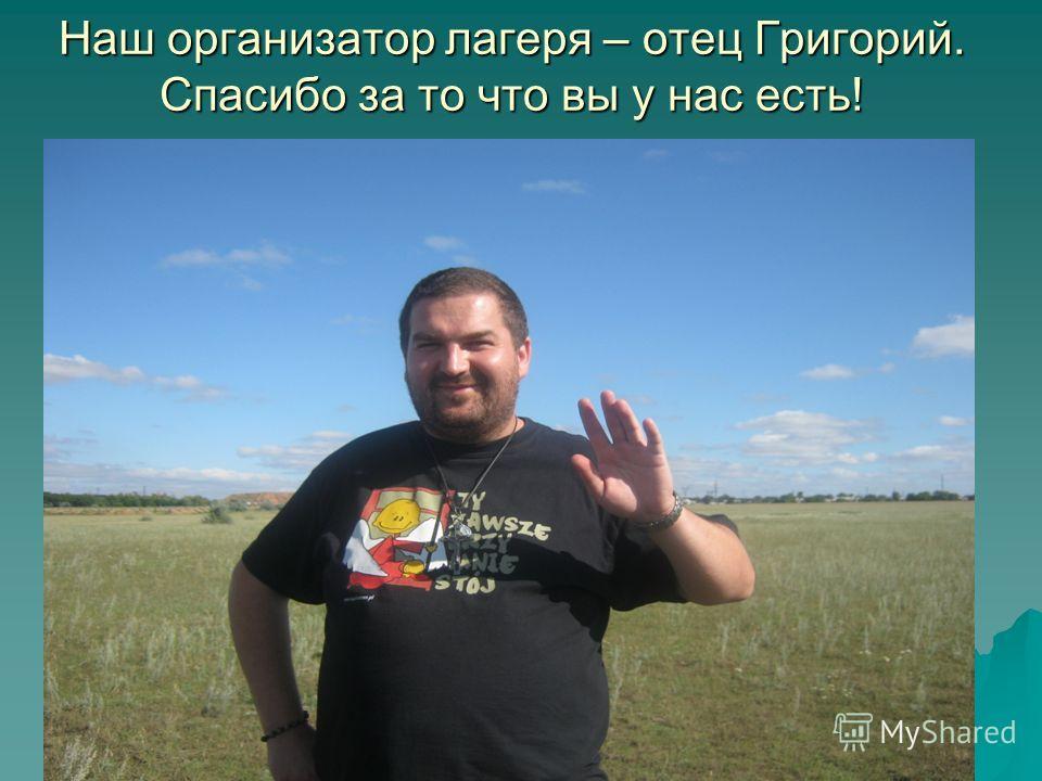 Наш организатор лагеря – отец Григорий. Спасибо за то что вы у нас есть!